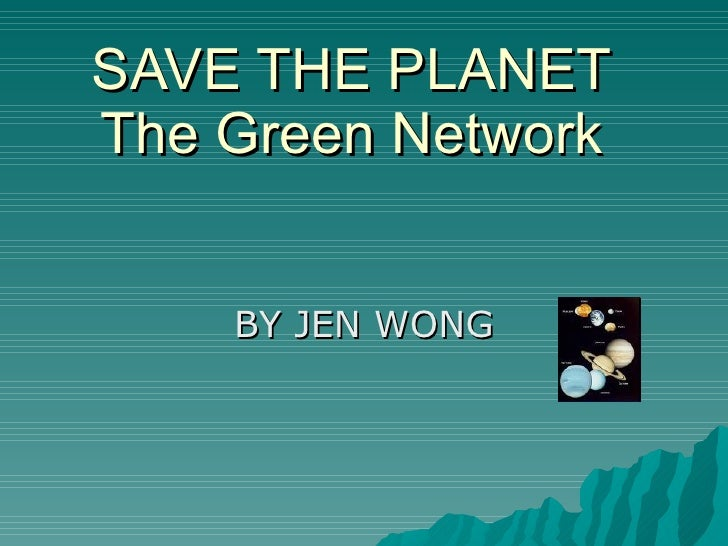 SAVE THE PLANET The Green Network BY JEN WONG