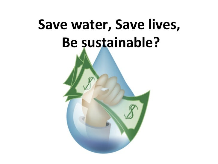 Save water, Save lives,   Be sustainable?