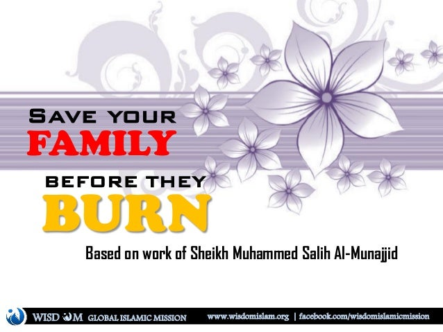 Save your FAMILY BEFORE THEY BURN Based on work of Sheikh Muhammed Salih Al-Munajjid WISD M www.wisdomislam.org | facebook...
