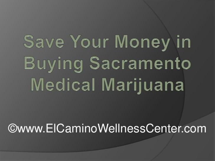 Save Your Money in Buying Sacramento Medical Marijuana<br />©www.ElCaminoWellnessCenter.com<br />