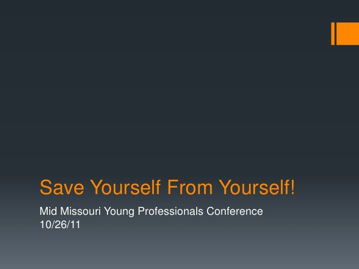 Save Yourself From Yourself!Mid Missouri Young Professionals Conference10/26/11