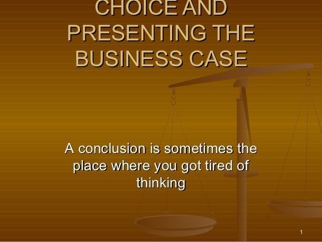 CHOICE ANDPRESENTING THE BUSINESS CASEA conclusion is sometimes the place where you got tired of           thinking       ...