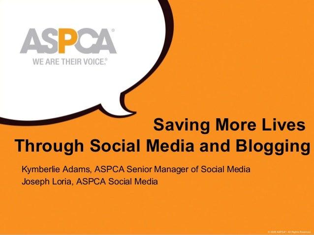 1 Saving More Lives Through Social Media and Blogging Kymberlie Adams, ASPCA Senior Manager of Social Media Joseph Loria, ...