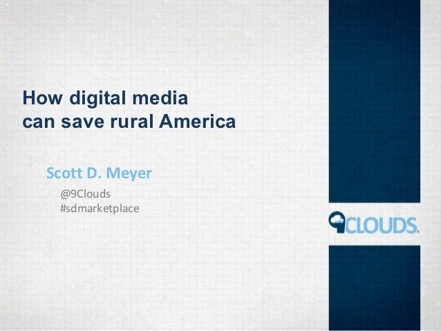 How digital mediacan save rural America  Scott D. Meyer   @9Clouds   #sdmarketplace