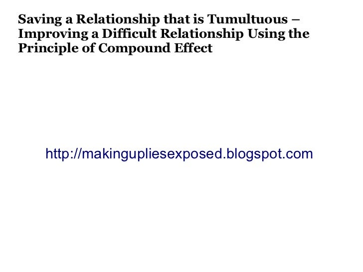 Saving a Relationship that is Tumultuous –Improving a Difficult Relationship Using thePrinciple of Compound Effect    http...