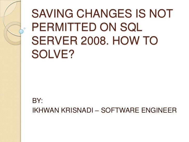 SAVING CHANGES IS NOTPERMITTED ON SQLSERVER 2008. HOW TOSOLVE?BY:IKHWAN KRISNADI – SOFTWARE ENGINEER
