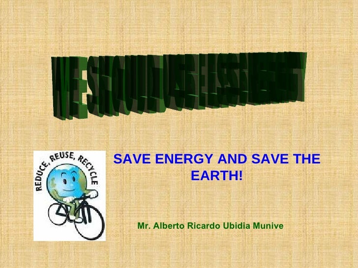 WE SHOULD USE LESS ENERGY SAVE ENERGY AND SAVE THE EARTH! Mr. Alberto Ricardo Ubidia Munive