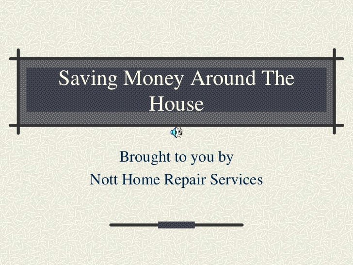Saving Money Around The         House       Brought to you by   Nott Home Repair Services