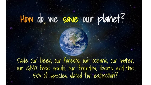 How do we save our planet? Save our bees, our forests, our oceans, our water, our GMO free seeds, our freedom, liberty and...