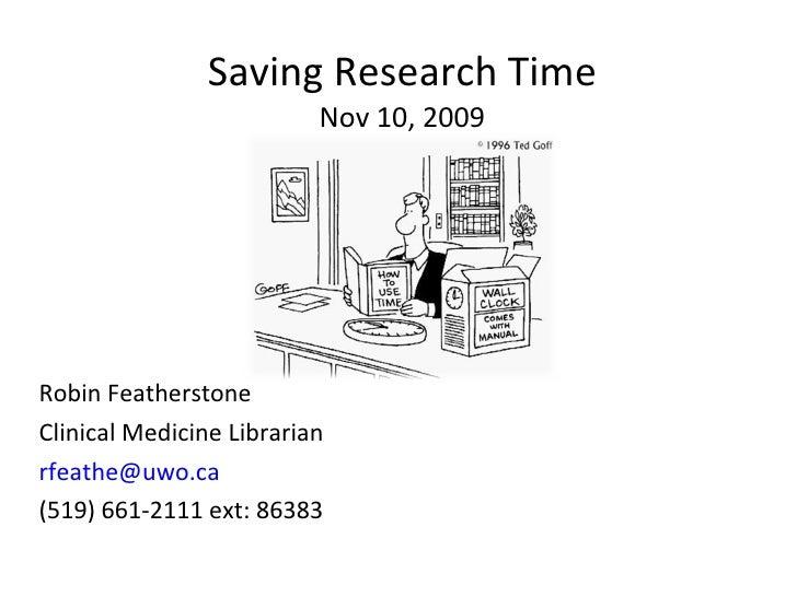 Saving Research Time Nov 10, 2009 <ul><li>Robin Featherstone </li></ul><ul><li>Clinical Medicine Librarian </li></ul><ul><...