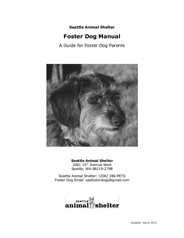 Seattle Animal Shelter  Foster Dog Manual A Guide for Foster Dog Parents  Seattle Animal Shelter 2061 15th Avenue West Sea...
