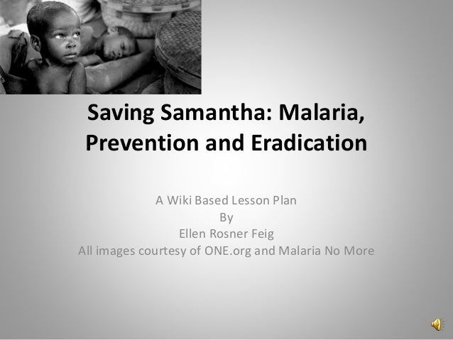 Saving Samantha: Malaria, Prevention and Eradication A Wiki Based Lesson Plan By Ellen Rosner Feig All images courtesy of ...