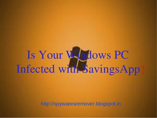 Is Your Windows PCInfected with SavingsApp?    http://spywaresremover.blogspot.in