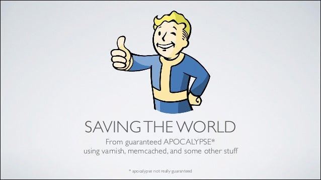 SAVING THE WORLD From guaranteed APOCALYPSE*  using varnish, memcached, and some other stuff * apocalypse not really guar...