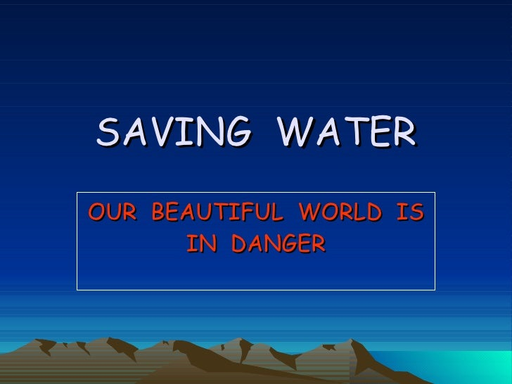 SAVING  WATER OUR  BEAUTIFUL  WORLD  IS IN  DANGER