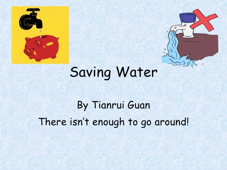 Saving Water By Tianrui Guan There isn't enough to go around!