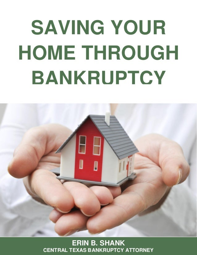SAVING YOUR HOME THROUGH BANKRUPTCY ERIN B. SHANK CENTRAL TEXAS BANKRUPTCY ATTORNEY