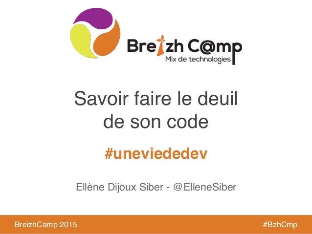 BreizhCamp 2015 #BzhCmp #uneviededev BreizhCamp 2015 #BzhCmp Savoir faire le deuil ! de son code Ellène Dijoux Siber - @El...