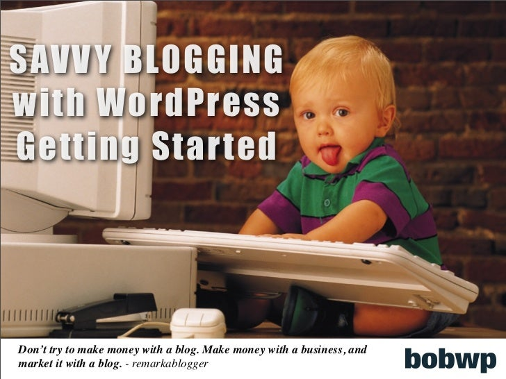 SAVV Y BLOGGINGwith WordPressGetting StartedDon't try to make money with a blog. Make money with a business, andmarket it ...