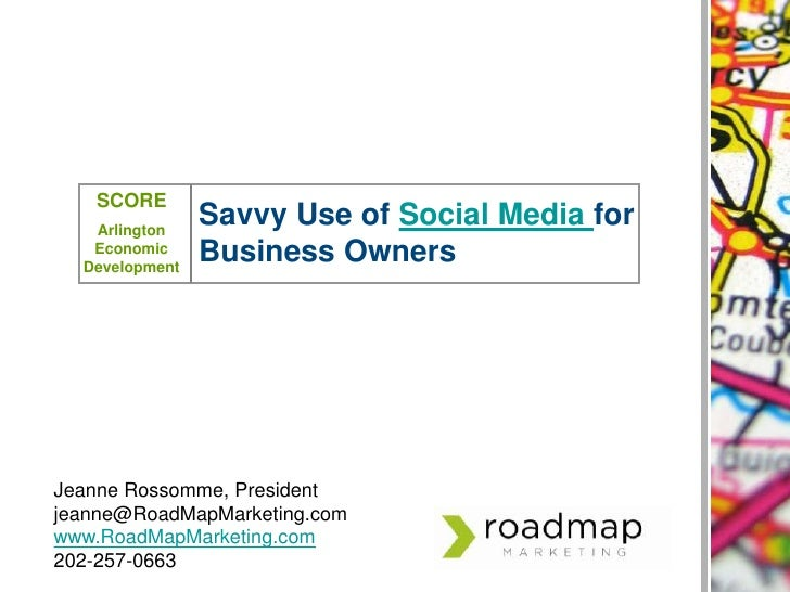 SCORE<br />Arlington Economic Development<br />Savvy Use of Social Media for Business Owners<br />Jeanne Rossomme, Preside...