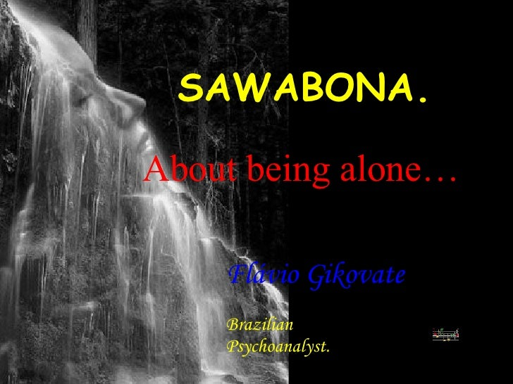 SAWABONA. Flávio Gikovate   Brazilian Psychoanalyst. About being alone…