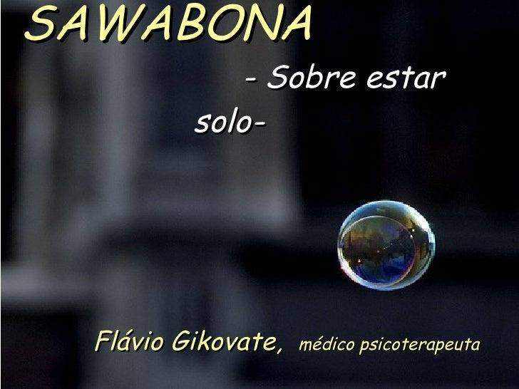 SAWABONA   - Sobre estar solo-   Flávio Gikovate,  médico psicoterapeuta