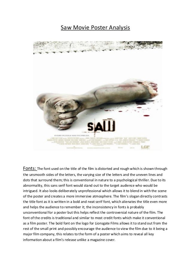 Saw Movie Poster Analysis  Fonts: The font used on the title of the film is distorted and rough which is shown through the...