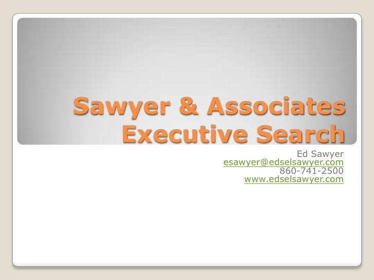 Sawyer & Associates Executive Search<br />Ed Sawyer<br />esawyer@edselsawyer.com<br />860-741-2500<br />www.edselsawyer.co...
