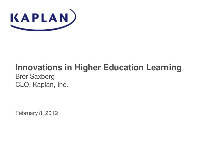 Innovations in Higher Education LearningBror SaxbergCLO, Kaplan, Inc.February 8, 2012