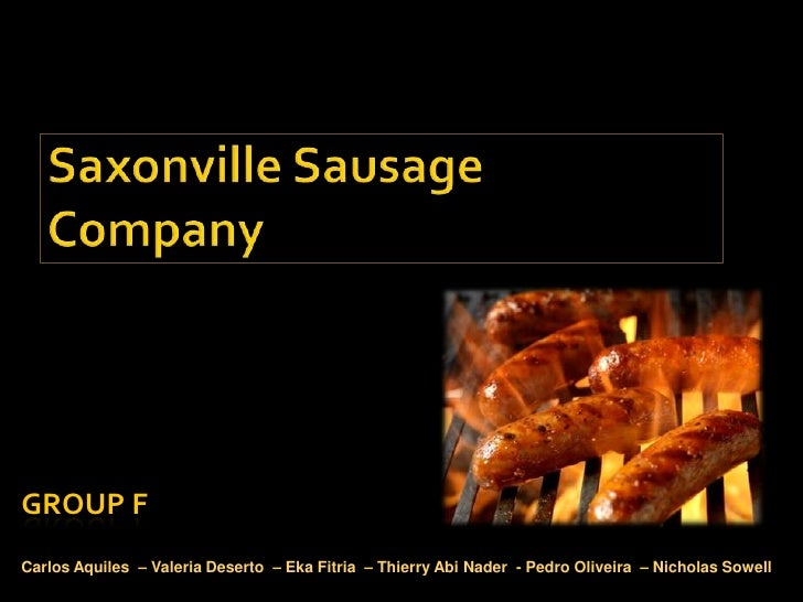 saxonville sausages Saxonville sausage company case study analysis 1 what is the current situation the current date is march 2006 and ann banks, the new product marketing director of the saxonville sausage company has to present her plan, developed after a serious research process, for launching a national italian sausage brand, in order for the company to.