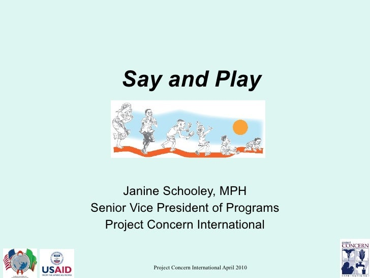 Say and Play Janine Schooley, MPH Senior Vice President of Programs Project Concern International