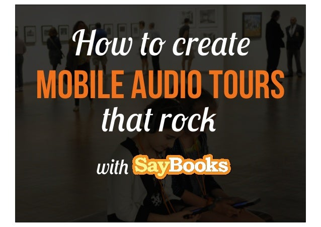How to create  Mobile Audio Tours that rock  with