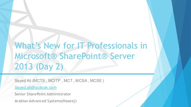 What's New for IT Professionals in Microsoft® SharePoint® Server 2013 (Day 2) Sayed Ali (MCTS , MCITP , MCT , MCSA , MCSE ...