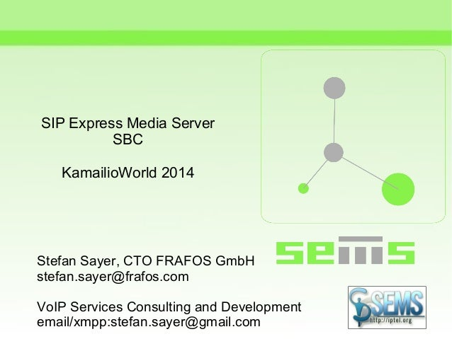 SIP Express Media Server SBC KamailioWorld 2014 Stefan Sayer, CTO FRAFOS GmbH stefan.sayer@frafos.com VoIP Services Consul...