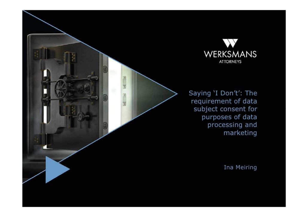 "Saying ""I Don't"": the requirement of data subject consent for purposes of data processing and marketing - Ina Meiring, Werksmans Attorneys"