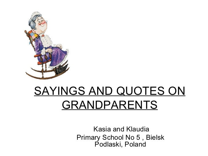 SAYINGS AND QUOTES ON    GRANDPARENTS          Kasia and Klaudia     Primary School No 5 , Bielsk          Podlaski, Poland