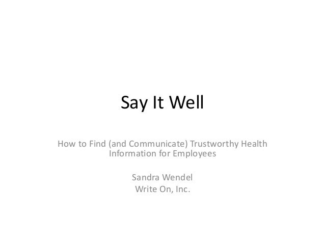 Say It WellHow to Find (and Communicate) Trustworthy Health            Information for Employees                 Sandra We...