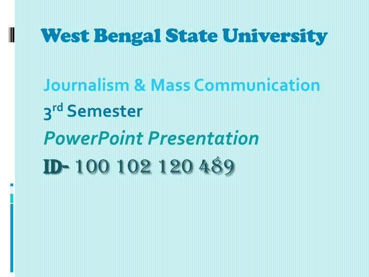 West Bengal State UniversityJournalism & Mass Communication3rd SemesterPowerPoint PresentationID- 100 102 120 489