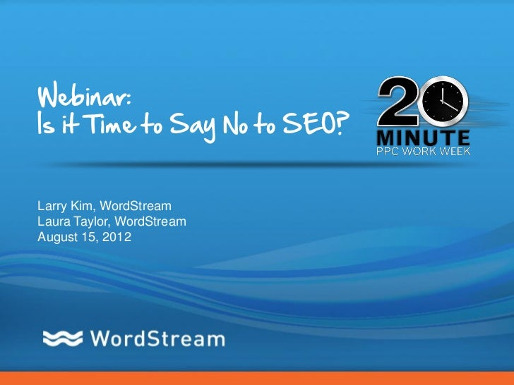 Webinar:Is it Time to Say No to SEO?Larry Kim, WordStreamLaura Taylor, WordStreamAugust 15, 2012                          ...