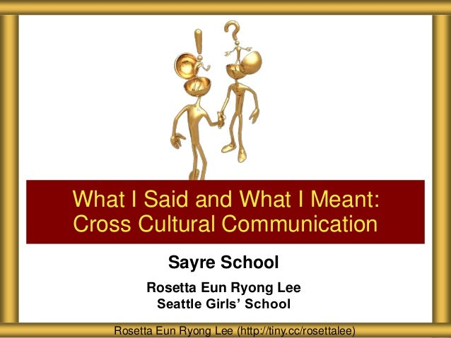 Sayre School Rosetta Eun Ryong Lee Seattle Girls' School What I Said and What I Meant: Cross Cultural Communication Rosett...