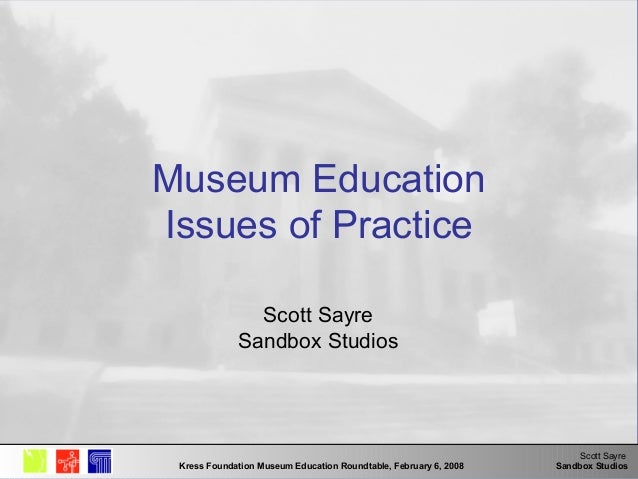 Scott Sayre Sandbox StudiosKress Foundation Museum Education Roundtable, February 6, 2008 Museum Education Issues of Pract...