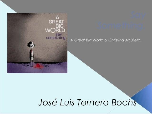 Say Something. A Great Big World & Christina Aguilera.  José Luis Tornero Bochs