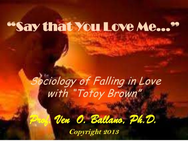 """""""Say that You Love Me…"""" Sociology of Falling in Love with """"Totoy Brown"""" Prof. Ven O. Ballano, Ph.D. Copyright 2013"""