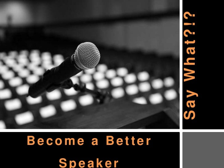 Say What?!?<br />Become a Better SpeakerTina Hertel – May 11, 2011<br />