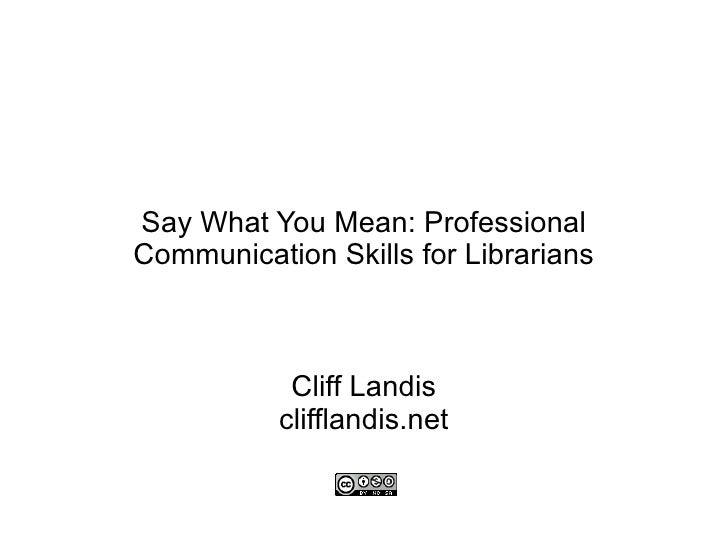 Say What You Mean: Professional Communication Skills for Librarians Cliff Landis clifflandis.net