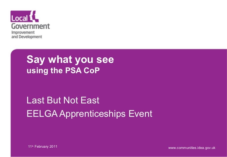 Say what you see using the PSA CoP Last But Not East EELGA Apprenticeships Event 11 th  February 2011 www.communities.idea...