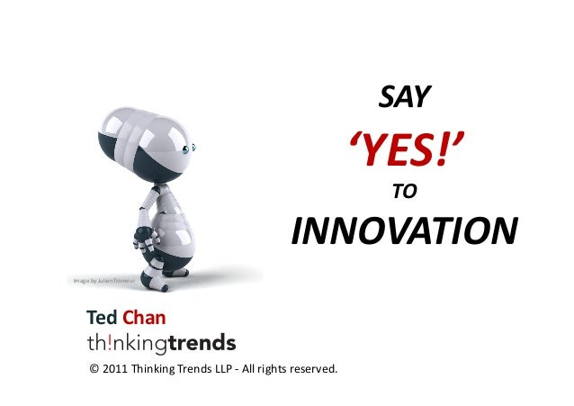 SAY    'YES!'     TO    INNOVATION   Image  by  JulienTromeur    Ted  Chan   ©  2011  Thinking  ...