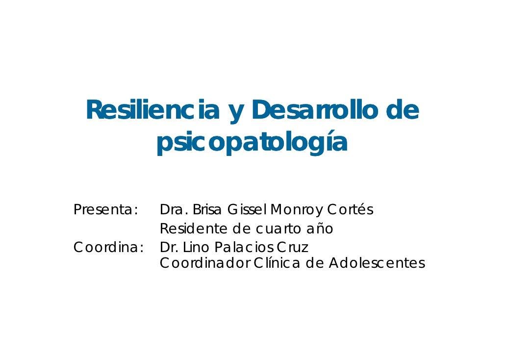 Resiliencia y Desarrollo de        psicopatología  Presenta:   Dra. Brisa Gissel Monroy Cortés             Residente de cu...