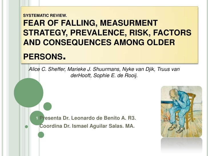 SYSTEMATIC REVIEW.  FEAR OF FALLING, MEASURMENT STRATEGY, PREVALENCE, RISK, FACTORS AND CONSEQUENCES AMONG OLDER PERSONS. ...