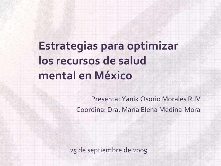 Estrategias para optimizar los recursos de salud mental en México<br />Presenta: Yanik Osorio Morales R.IV<br />Coordina: ...